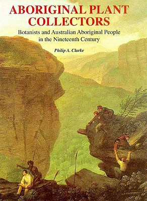 Aboriginal Plant Collectors: Botanists and Australian Aboriginal People in the Nineteenth Century 9781877058684
