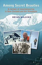 Among Secret Beauties: A Memoir of Mountaineering in New Zealand and the Himalayas 21377260