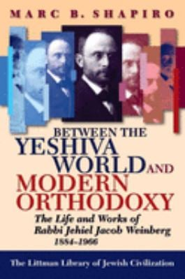 Between the Yeshiva World and Modern Orthodoxy: The Life and Works of Rabbi Jehiel Jacob Weinberg, 1884-1966 9781874774914