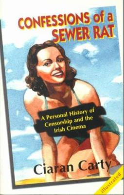 Confessions of a Sewer Rat: A Personal History of Censorship & the Irish Cinem 9781874597278