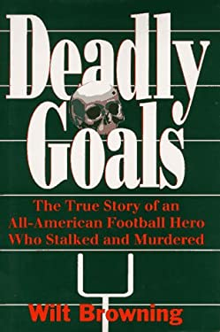 Deadly Goals: The True Story of an All-American Football Hero Who Stalked and Murdered 9781878086556