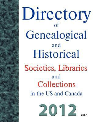 Directory of Genealogical and Historical Societies, Libraries and Archives in the Us and Canada, 2012 Vol 1 9781879579347