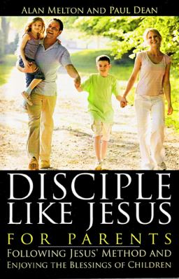 Disciple Like Jesus for Parents: Following Jesus' Method and Enjoying the Blessings of Children 9781879737761