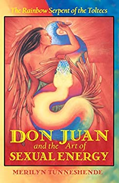 Don Juan and the Art of Sexual Energy: The Rainbow Serpent of the Toltecs 9781879181632