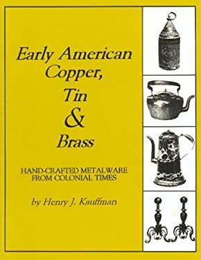 Early American Copper, Tin & Brass: Hand-Crafted Metalware from Colonial Times 9781879335622