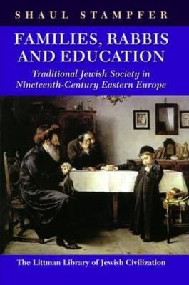 Families, Rabbis and Education: Traditional Jewish Society in Nineteenth-Century Eastern Europe 9781874774853