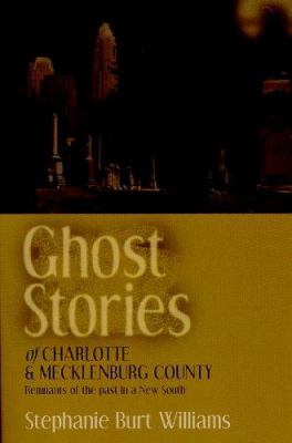 Ghost Stories of Charlotte and Mecklenburg County: Remnants of the Past in a New South 9781878177148