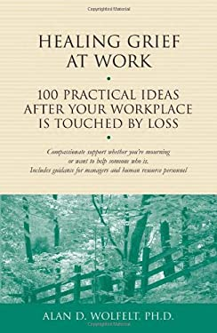 Healing Grief at Work: 100 Practical Ideas After Your Workplace Is Touched by Loss 9781879651456