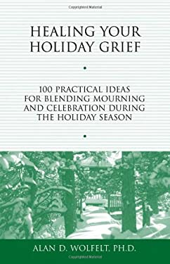 Healing Your Holiday Grief: 100 Practical Ideas for Blending Mourning and Celebration During the Holiday Season 9781879651487