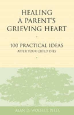 Healing a Parent's Grieving Heart: 100 Practical Ideas After Your Child Dies 9781879651302