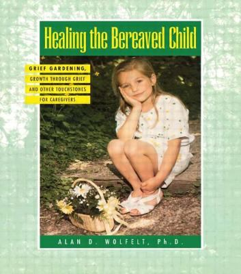 Healing the Bereaved Child: Grief Gardening, Growth Through Grief and Other Touchstones for Caregivers 9781879651104