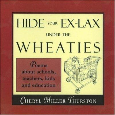 Hide Your Ex-Lax Under the Wheaties: Poems about Schools, Teachers, Kids and Education 9781877673689