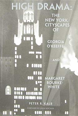High Drama: The New York Cityscapes of Georgia O'Keeffe and Margaret Bourke-White - Kalb, Peter R. / Nochlin, Linda