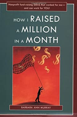 How I Raised a Million in a Month: Nonprofit Fund-Raising Ideas That Worked for Me and Can Work for You! 9781877673665