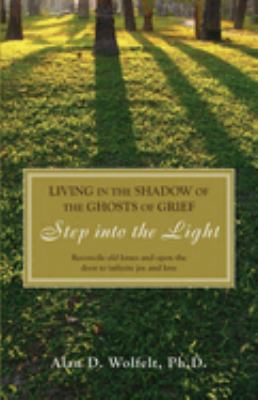 Living in the Shadow of the Ghosts of Your Grief: Step Into the Light 9781879651517