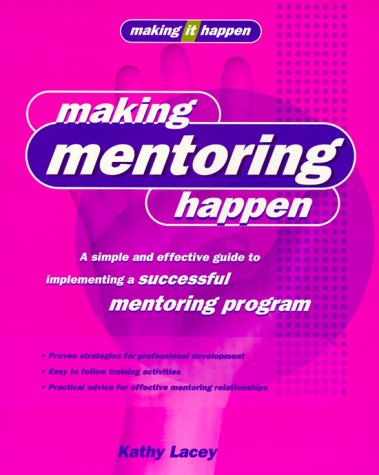 Making Mentoring Happen: A Simple and Effective Guide to Implementing a Successful Mentoring Program