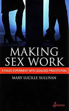Making Sex Work: A Failed Experiment with Legalised Prostitution 9781876756604