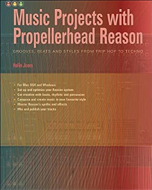 Music Projects with Propellerhead Reason: Grooves, Beats and Styles from Trip Hop to Techno 9781870775144