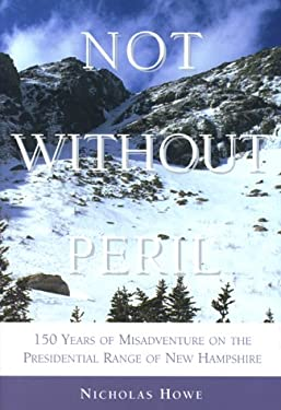 Not Without Peril: One Hundred and Fifty Years of Misadventure on the Presidential Range of New Hampshire 9781878239938