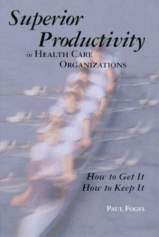 Superior Productivity in Health Care Organizations: How to Get It, How to Keep It 9781878812933