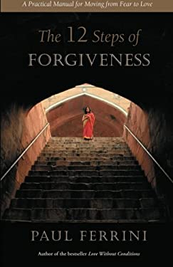 The 12 Steps of Forgiveness: A Practical Manual for Moving from Fear to Love 9781879159105