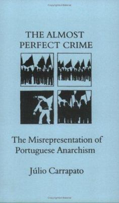 The Almost Perfect Crime: The Misrepresentation of Portuguese Anarchism 9781873605684