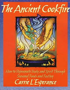 The Ancient Cookfire: How to Rejuvenate Body and Spirit Through Seasonal Foods & Fasting 9781879181519