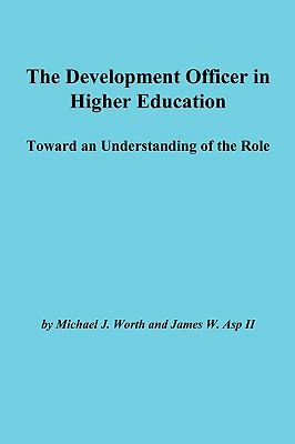The Development Officer in Higher Education: Toward an Understanding of the Role 9781878380609