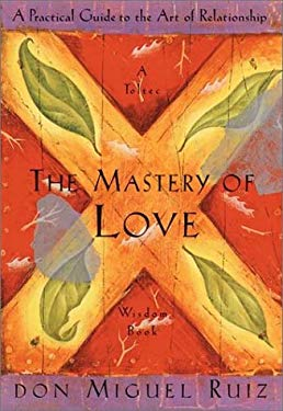 The Mastery of Love: A Practical Guide to the Art of Relationship --Toltec Wisdom Book 9781878424440