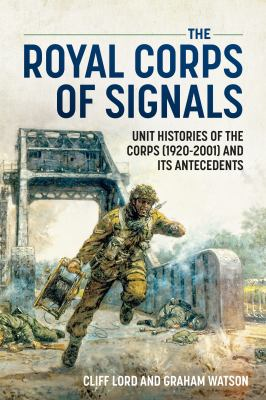 The Royal Corps of Signals: Unit Histories of the Corps (1920-2001) and Its Antecedents