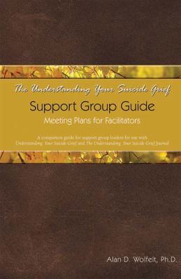 The Understanding Your Suicide Grief Support Group Guide: Meeting Plans for Facilitators 9781879651609