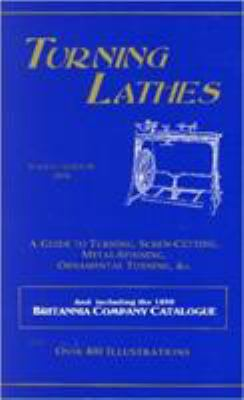 Turning Lathes: A Guide to Turning, Screw-Cutting, Metal-Spinning, Ornamental Turning, &C.: And Including the 1896 Britannia Company C 9781879335493