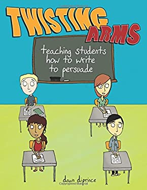 Twisting Arms: Teaching Students How to Write to Persuade 9781877673658