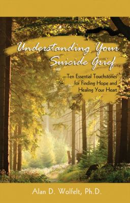 Understanding Your Suicide Grief: Ten Essential Touchstones for Finding Hope and Healing Your Heart 9781879651586