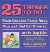 25 Things to Do When Grandpa Passes Away, Mom and Dad Get Divorced, or the Dog Dies: Activities to Help Children Suffering Loss or
