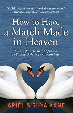 How to Have a Match Made in Heaven: A Transformational Approach to Dating, Relating, and Marriage 9781888043020