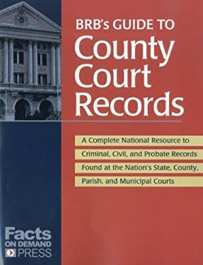 BRB's Guide to County Court Records: A National Resource to Criminal, Civil, and Probate Records Found at the Nation's County, Parish, and Municipal C 9781889150574