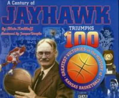 A Century of Jayhawk Triumphs: The 100 Greatest Victories in the History of Kansas Basketball 9781886110359