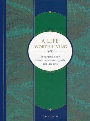 A Life Worth Living: Recording Your Values, Memories, Goals, and Dreams