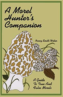 A Morel Hunter's Companion: A Guide to True and False Morels 9781882376162