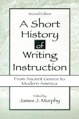 A Short History of Writing Instruction: From Ancient Greece to Modern America - 2nd Edition
