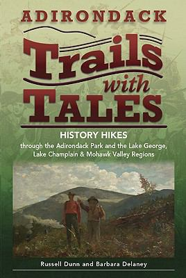 Adirondack Trails with Tales: History Hikes Through the Adirondack Park and the Lake George, Lake Champlain & Mohawk Valley Regions 9781883789640