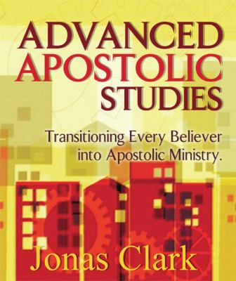 Advanced Apostolic Studies: Transitioning Every Believer Into Apostolic Ministry 9781886885172