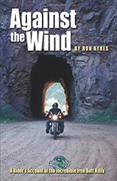 Against the Wind: A Rider's Account of the Incredible Iron Butt Rally 7671272