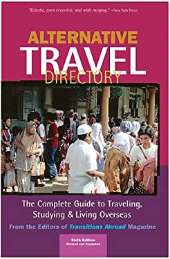 Alternative Travel Directory: The Complete Guide to Traveling, Studying, and Living Overseas