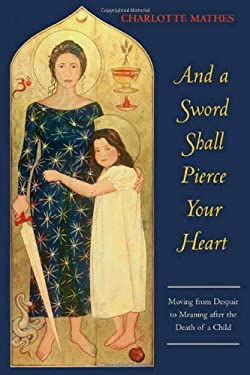 And a Sword Shall Pierce Your Heart: Moving from Despair to Meaning After the Death of a Child 9781888602340