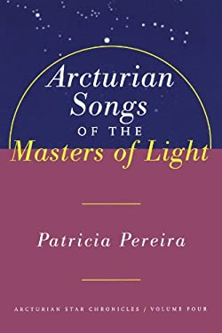 Arcturian Songs of the Masters of Light: Arcturian Star Chronicles, Volume Four 9781885223692