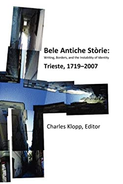 Bele Antiche Storie: Writing, Borders, and the Instability of Identity; Trieste, 1719-2007 9781884419997