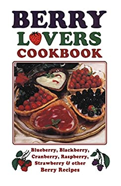 Berry Lovers Cookbook: Blueberry, Blackberry, Cranberry, Raspberry, Strawberry & Other Berry Recipes 9781885590817
