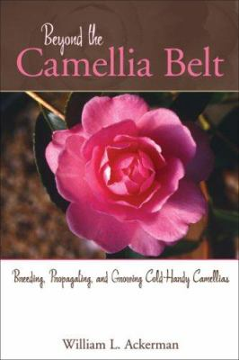Beyond the Camellia Belt: Breeding, Propagating, and Growing Cold-Hardy Camellias 9781883052522